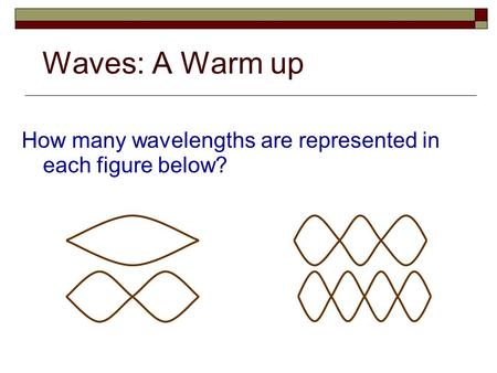 Waves: A Warm up How many wavelengths are represented in each figure below?