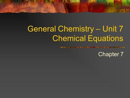 General Chemistry – Unit 7 Chemical Equations