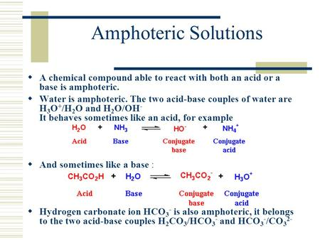 Amphoteric Solutions A chemical compound able to react with both an acid or a base is amphoteric. Water is amphoteric. The two acid-base couples of water.