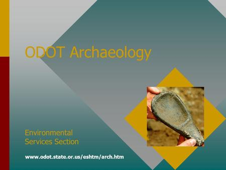 ODOT Archaeology Environmental Services Section www.odot.state.or.us/eshtm/arch.htm.