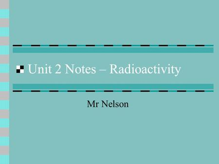 Unit 2 Notes – Radioactivity Mr Nelson Facts about the nucleus Radius = 10 -13 cm (0.0000000000001 cm) Radius = 1/100000 th of an atom Density = 1.6x10.