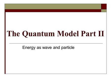The Quantum Model Part II Energy as wave and particle.