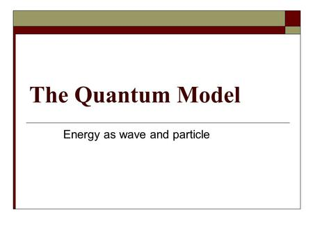The Quantum Model Energy as wave and particle Bohr Model Electrons are a HUGE deal in chemistry Responsible for chem rxns Today: How many are there Where.