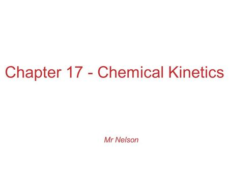 Chapter 17 - Chemical Kinetics Mr Nelson. Kinetics Studies the rate at which a chemical process occurs. Besides information about the speed at which reactions.