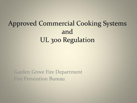 Approved Commercial Cooking Systems and UL 300 Regulation Garden Grove Fire Department Fire Prevention Bureau.