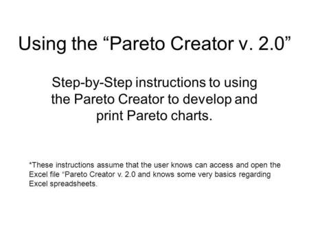 Using the Pareto Creator v. 2.0 Step-by-Step instructions to using the Pareto Creator to develop and print Pareto charts. *These instructions assume that.