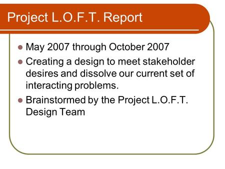 Project L.O.F.T. Report May 2007 through October 2007 Creating a design to meet stakeholder desires and dissolve our current set of interacting problems.