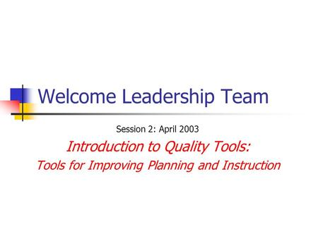 Welcome Leadership Team Session 2: April 2003 Introduction to Quality Tools: Tools for Improving Planning and Instruction.