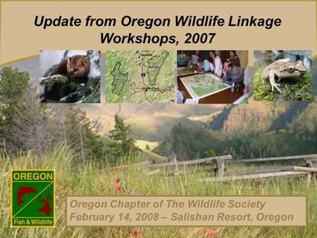 Update from Oregon <strong>Wildlife</strong> Linkage Workshops, 2007 Oregon Chapter <strong>of</strong> The <strong>Wildlife</strong> Society February 14, 2008 – Salishan Resort, Oregon.