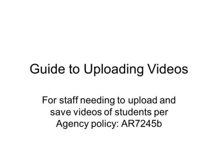 Guide to Uploading Videos For staff needing to upload and save videos of students per Agency policy: AR7245b.