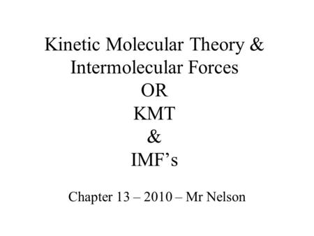 Kinetic Molecular Theory & Intermolecular Forces OR KMT & IMFs Chapter 13 – 2010 – Mr Nelson.