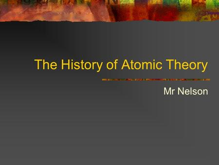 The History of Atomic Theory Mr Nelson. Democritus The Greek philosopher Democritus began the search for a description of matter more than 2400 years.
