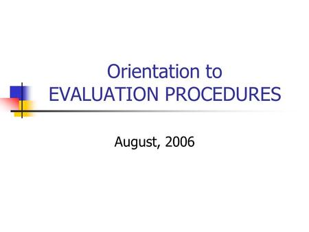 Orientation to EVALUATION PROCEDURES August, 2006.