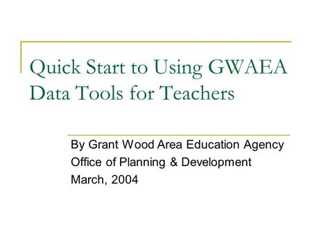 Quick Start to Using GWAEA Data Tools for Teachers By Grant Wood Area Education Agency Office of Planning & Development March, 2004.