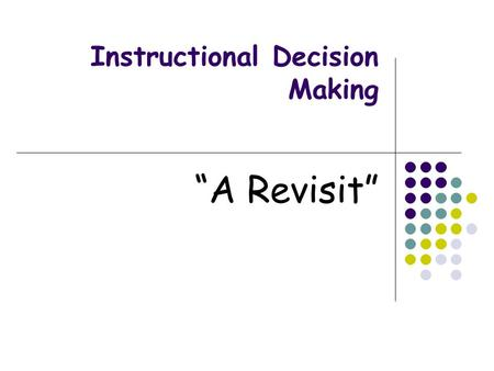 Instructional Decision Making A Revisit. Instructional Decision Making Definition Integrates assessment and instruction within a multi level prevention.
