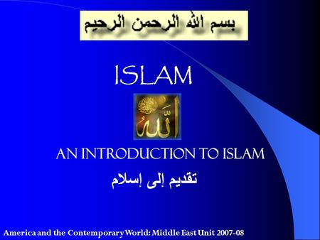 ISLAM An Introduction to Islam تقديم إلى إسلام America and the Contemporary World: Middle East Unit 2007-08.