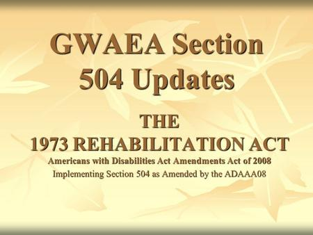 GWAEA Section 504 Updates THE 1973 REHABILITATION ACT Americans with Disabilities Act Amendments Act of 2008 Implementing Section 504 as Amended by the.