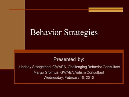 Behavior Strategies Presented by: Lindsay Stangeland, GWAEA Challenging Behavior Consultant Margo Grolmus, GWAEA Autism Consultant Wednesday, February.