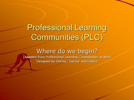 Professional Learning Communities (PLC) Where do we begin? (Adapted from Professional Learning Communities at Work Designed by DuFour, DuFour and Eaker)
