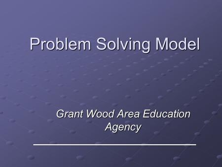 Problem Solving Model Grant Wood Area Education Agency.