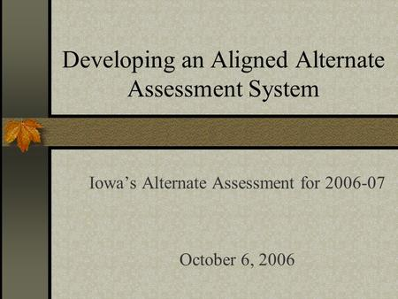 Developing an Aligned Alternate Assessment System Iowas Alternate Assessment for 2006-07 October 6, 2006.