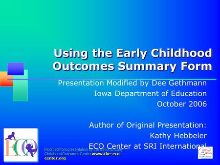 Modified from presentation by the National Early Childhood Outcomes Center www.the-eco- center.org Using the Early Childhood Outcomes Summary Form Presentation.