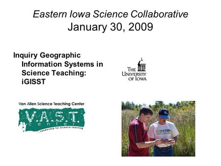 Eastern Iowa Science Collaborative January 30, 2009 Inquiry Geographic Information Systems in Science Teaching: iGISST.