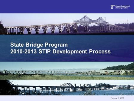 State Bridge Program 2010-2013 STIP Development Process Oregon Department of Transportation October 3, 2007.