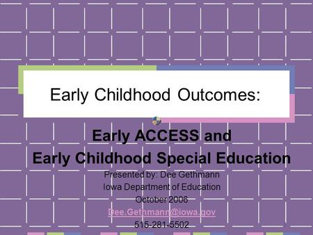 1 Early Childhood Outcomes: Early ACCESS and Early Childhood Special Education Presented by: Dee Gethmann Iowa Department of Education October 2006