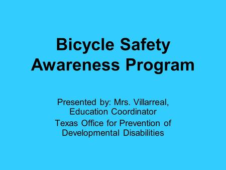 Bicycle Safety Awareness Program Presented by: Mrs. Villarreal, Education Coordinator Texas Office for Prevention of Developmental Disabilities.