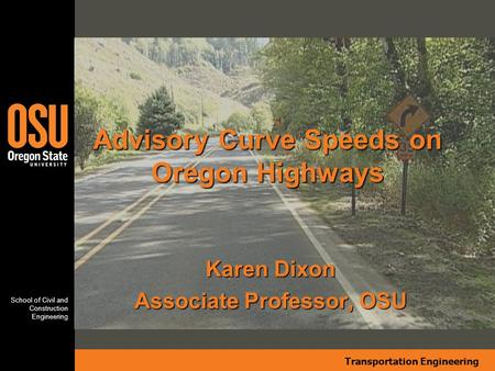 Transportation Engineering School of Civil and Construction Engineering Karen Dixon Associate Professor, OSU Advisory Curve Speeds on Oregon Highways.