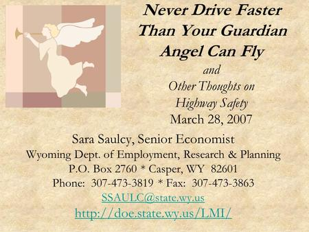 Never Drive Faster Than Your Guardian Angel Can Fly and Other Thoughts on Highway Safety March 28, 2007 Sara Saulcy, Senior Economist Wyoming Dept. of.