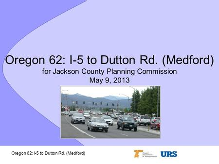 Oregon 62: I-5 to Dutton Rd. (Medford) Oregon 62: I-5 to Dutton Rd. (Medford) for Jackson County Planning Commission May 9, 2013.