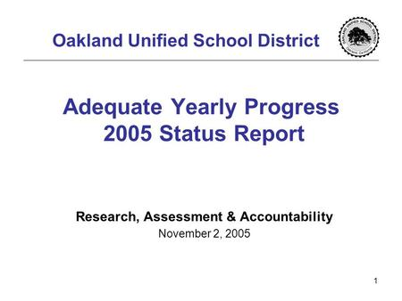 1 Adequate Yearly Progress 2005 Status Report Research, Assessment & Accountability November 2, 2005 Oakland Unified School District.
