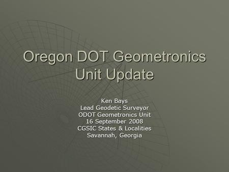 Oregon DOT Geometronics Unit Update Ken Bays Lead Geodetic Surveyor ODOT Geometronics Unit 16 September 2008 CGSIC States & Localities Savannah, Georgia.