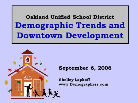 Oakland Unified School District Demographic Trends and Downtown Development September 6, 2006 Shelley Lapkoff www.Demographers.com.
