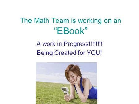 The Math Team is working on an EBook A work in Progress!!!!!!!! Being Created for YOU!