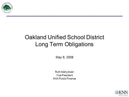 Oakland Unified School District Long Term Obligations May 8, 2008 Ruth Alahydoian Vice President KNN Public Finance.