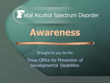 Brought to you by the Texas Office for Prevention of Developmental Disabilities etal Alcohol Spectrum Disorder F Awareness.