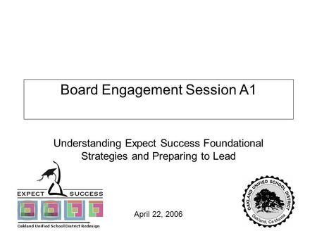Page 1 April 22, 2006 Board Engagement Session A1 Understanding Expect Success Foundational Strategies and Preparing to Lead Oakland Unified School District.