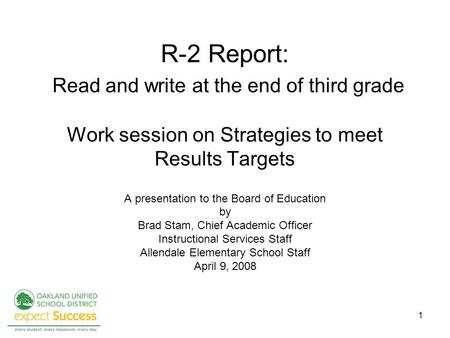1 R-2 Report: Read and write at the end of third grade Work session on Strategies to meet Results Targets A presentation to the Board of Education by Brad.