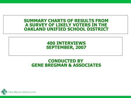 G ENE B REGMAN & A SSOCIATES SUMMARY CHARTS OF RESULTS FROM A SURVEY OF LIKELY VOTERS IN THE OAKLAND UNIFIED SCHOOL DISTRICT 400 INTERVIEWS SEPTEMBER,