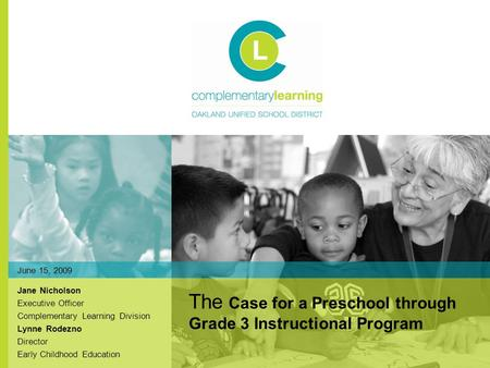 Jane Nicholson Executive Officer Complementary Learning Division Lynne Rodezno Director Early Childhood Education The Case for a Preschool through Grade.