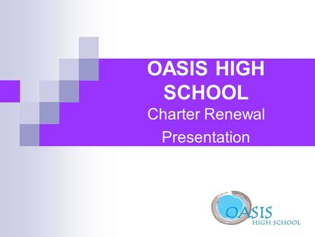 OASIS HIGH SCHOOL Charter Renewal Presentation. Mission of Oasis High School Oasis High School will provide a comprehensive, rigorous, and meaningful.