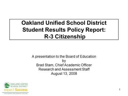 1 Oakland Unified School District Student Results Policy Report: R-3 Citizenship A presentation to the Board of Education by Brad Stam, Chief Academic.
