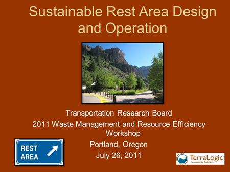 Sustainable Rest Area Design and Operation Transportation Research Board 2011 Waste Management and Resource Efficiency Workshop Portland, Oregon July 26,