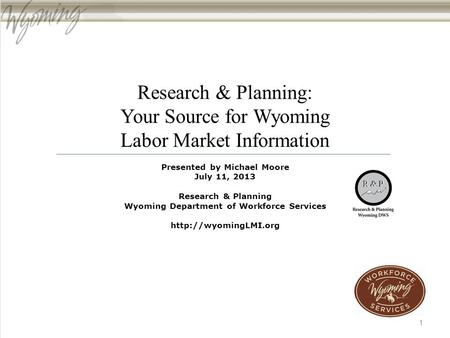 Research & Planning: Your Source for Wyoming Labor Market Information Presented by Michael Moore July 11, 2013 Research & Planning Wyoming Department of.