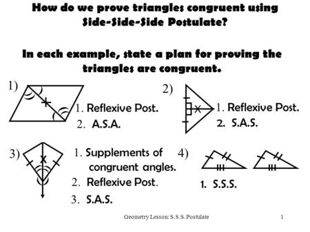 1Geometry Lesson: S.S.S. Postulate 2) ) ) ) 1) ) How do we prove triangles congruent using Side-Side-Side Postulate? In each example, state a plan for.