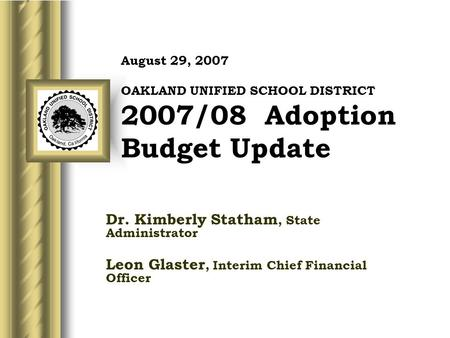 August 29, 2007 OAKLAND UNIFIED SCHOOL DISTRICT 2007/08 Adoption Budget Update Dr. Kimberly Statham, State Administrator Leon Glaster, Interim Chief Financial.