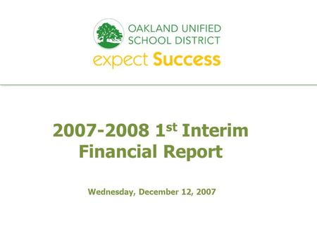 Every student. every classroom. every day. 2007-2008 1 st Interim Financial Report Wednesday, December 12, 2007.